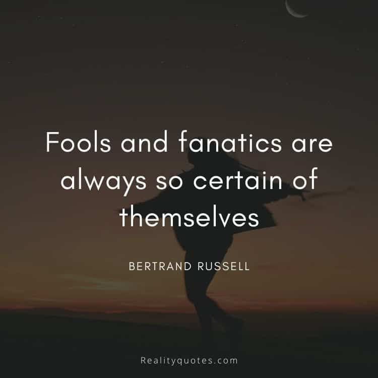 Fools and fanatics are always so certain of themselves