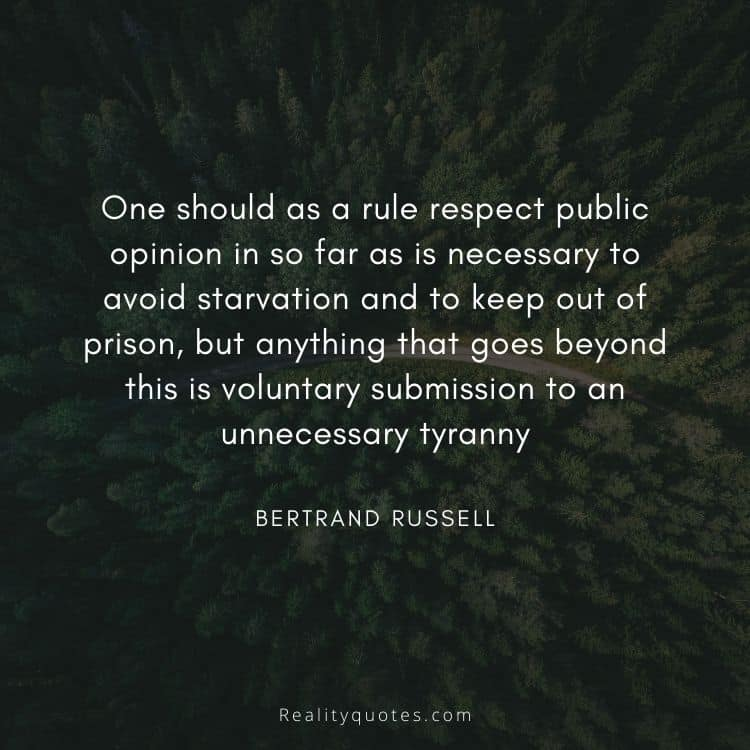 One should as a rule respect public opinion in so far as is necessary to avoid starvation and to keep out of prison, but anything that goes beyond this is voluntary submission to an unnecessary tyranny
