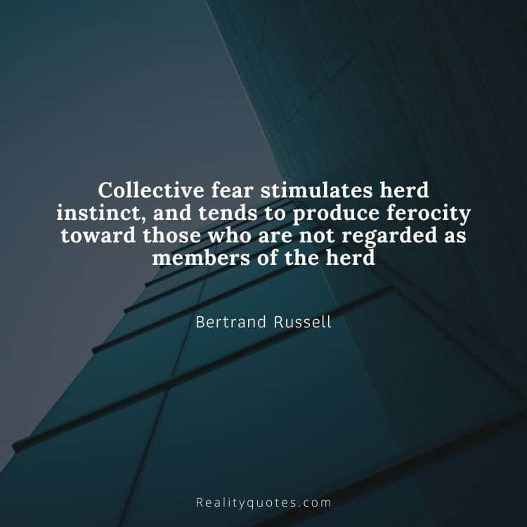 Collective fear stimulates herd instinct, and tends to produce ferocity toward those who are not regarded as members of the herd