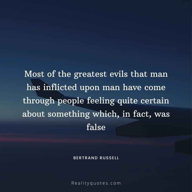 Most of the greatest evils that man has inflicted upon man have come through people feeling quite certain about something which, in fact, was false