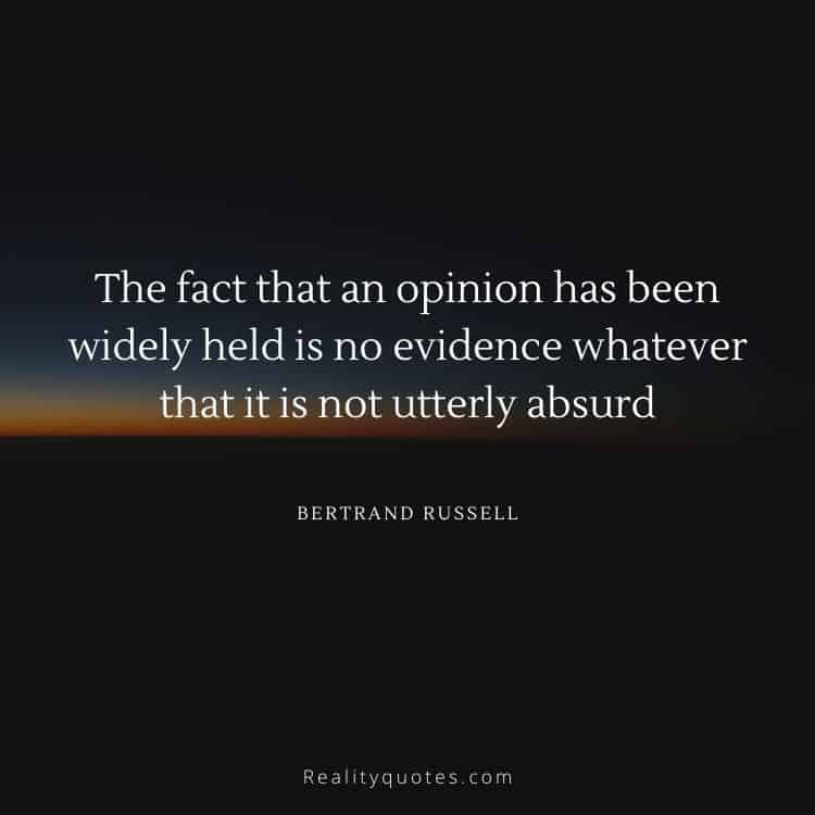 The fact that an opinion has been widely held is no evidence whatever that it is not utterly absurd