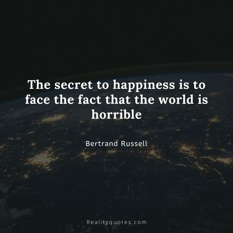 The secret to happiness is to face the fact that the world is horrible