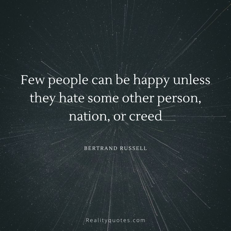 Few people can be happy unless they hate some other person, nation, or creed