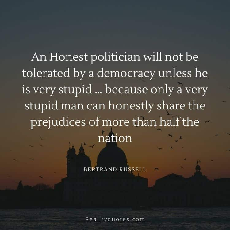 An Honest politician will not be tolerated by a democracy unless he is very stupid … because only a very stupid man can honestly share the prejudices of more than half the nation