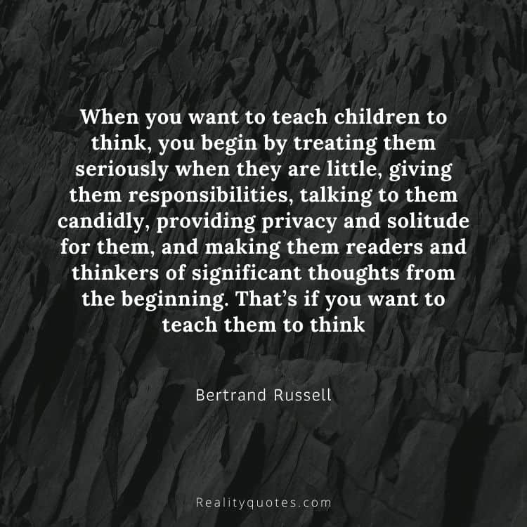 When you want to teach children to think, you begin by treating them seriously when they are little, giving them responsibilities, talking to them candidly, providing privacy and solitude for them, and making them readers and thinkers of significant thoughts from the beginning. That's if you want to teach them to think