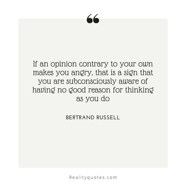 If an opinion contrary to your own makes you angry, that is a sign that you are subconsciously aware of having no good reason for thinking as you do