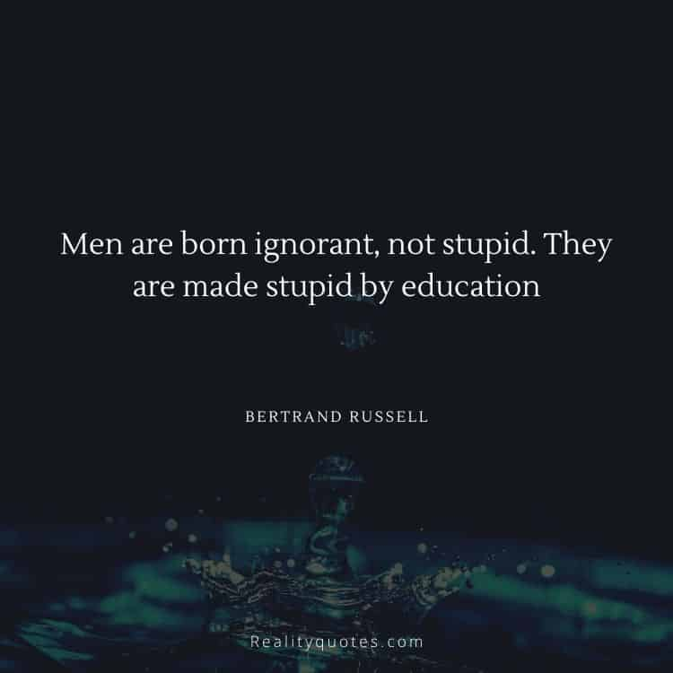 Men are born ignorant, not stupid. They are made stupid by education