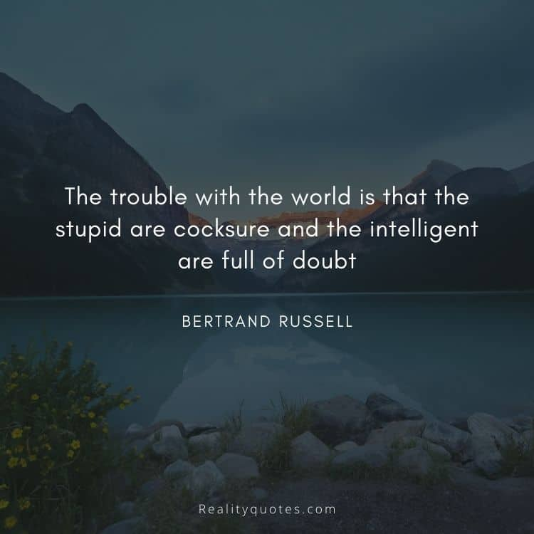 The trouble with the world is that the stupid are cocksure and the intelligent are full of doubt