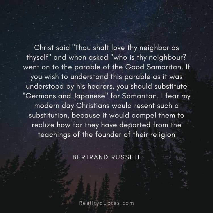 """Christ said """"Thou shalt love thy neighbor as thyself"""" and when asked """"who is thy neighbour? went on to the parable of the Good Samaritan. If you wish to understand this parable as it was understood by his hearers, you should substitute """"Germans and Japanese"""" for Samaritan. I fear my modern day Christians would resent such a substitution, because it would compel them to realize how far they have departed from the teachings of the founder of their religion"""