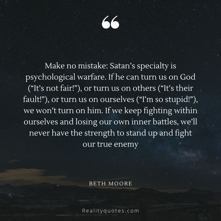 """Make no mistake: Satan's specialty is psychological warfare. If he can turn us on God (""""It's not fair!""""), or turn us on others (""""It's their fault!""""), or turn us on ourselves (""""I'm so stupid!""""), we won't turn on him. If we keep fighting within ourselves and losing our own inner battles, we'll never have the strength to stand up and fight our true enemy"""