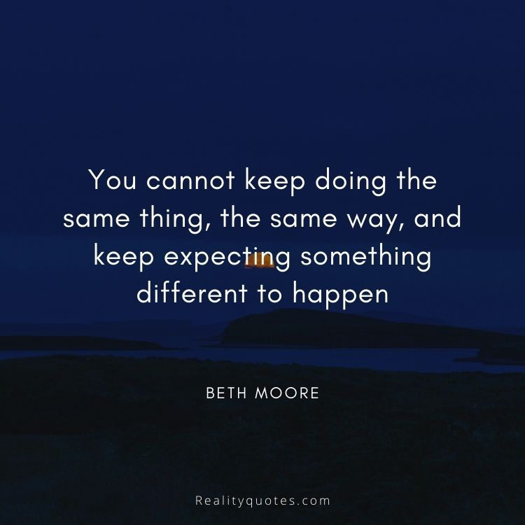 You cannot keep doing the same thing, the same way, and keep expecting something different to happen