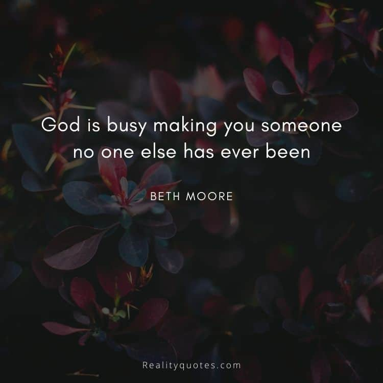 God is busy making you someone no one else has ever been