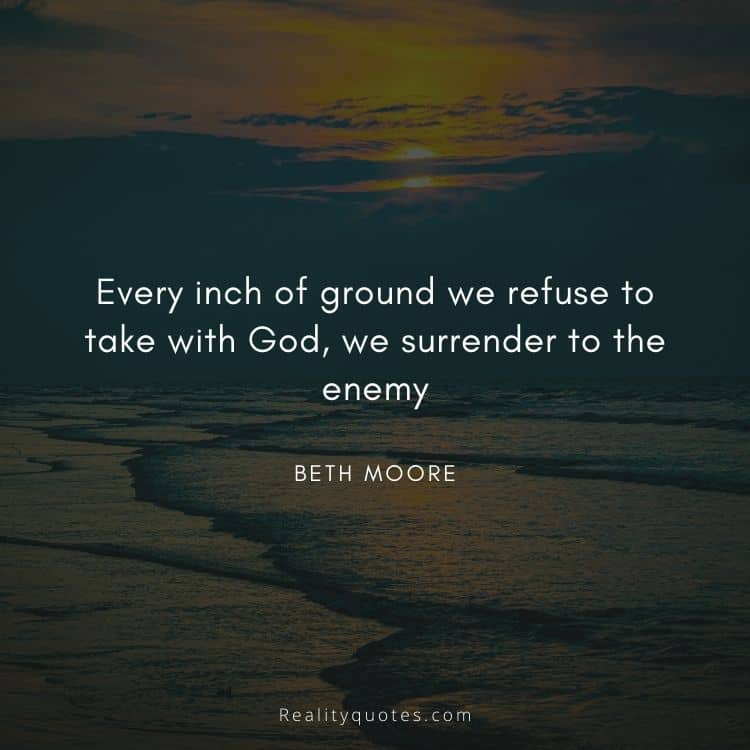 Every inch of ground we refuse to take with God, we surrender to the enemy
