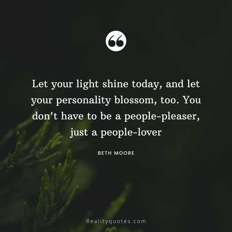 Let your light shine today, and let your personality blossom, too. You don't have to be a people-pleaser, just a people-lover