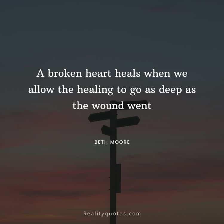 A broken heart heals when we allow the healing to go as deep as the wound went