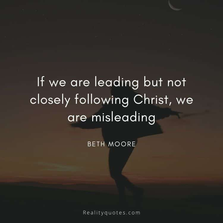 If we are leading but not closely following Christ, we are misleading