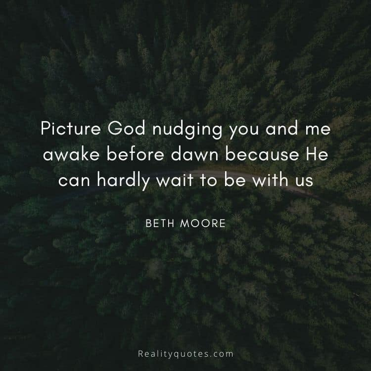 Picture God nudging you and me awake before dawn because He can hardly wait to be with us