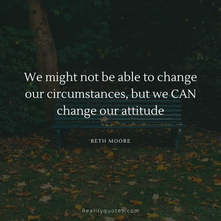 We might not be able to change our circumstances, but we CAN change our attitude