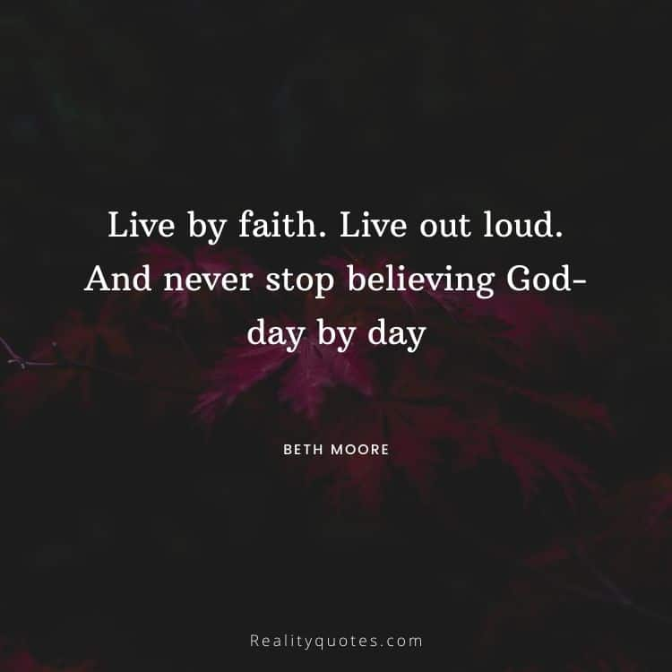 Live by faith. Live out loud. And never stop believing God-day by day