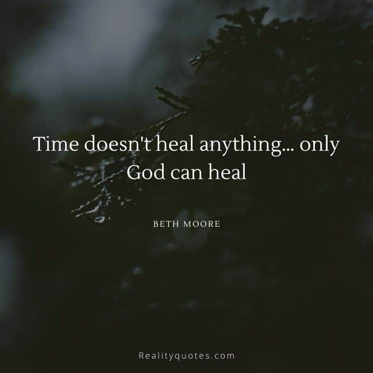 Time doesn't heal anything… only God can heal
