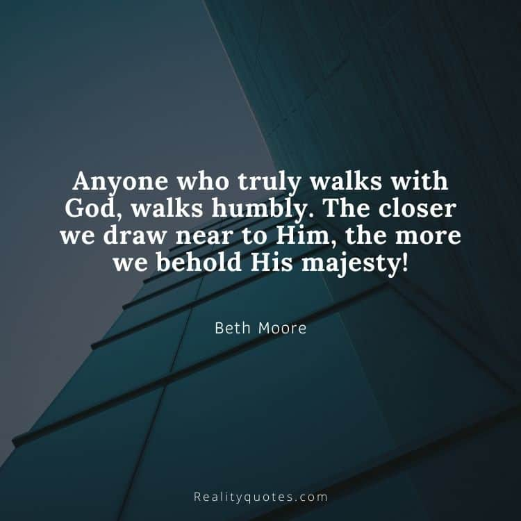 Anyone who truly walks with God, walks humbly. The closer we draw near to Him, the more we behold His majesty
