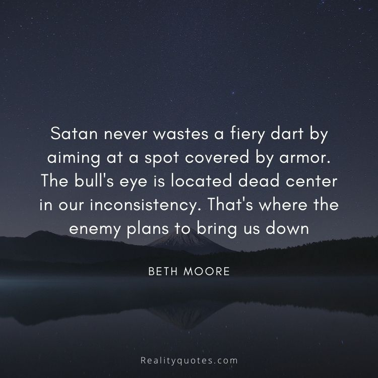 Satan never wastes a fiery dart by aiming at a spot covered by armor. The bull's eye is located dead center in our inconsistency. That's where the enemy plans to bring us down