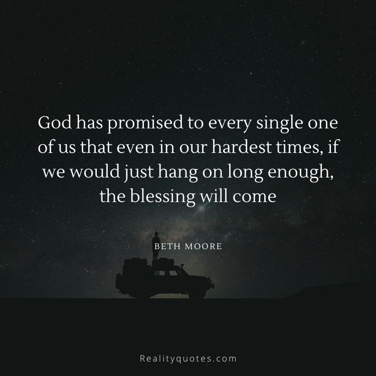 God has promised to every single one of us that even in our hardest times, if we would just hang on long enough, the blessing will come