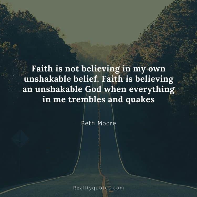 Faith is not believing in my own unshakable belief. Faith is believing an unshakable God when everything in me trembles and quakes