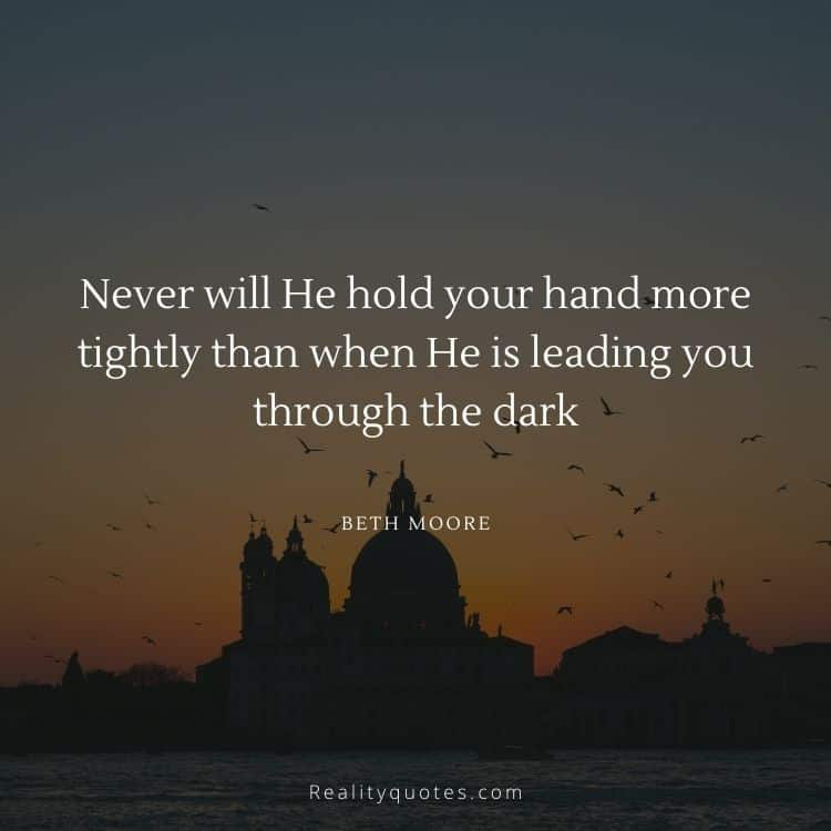 Never will He hold your hand more tightly than when He is leading you through the dark