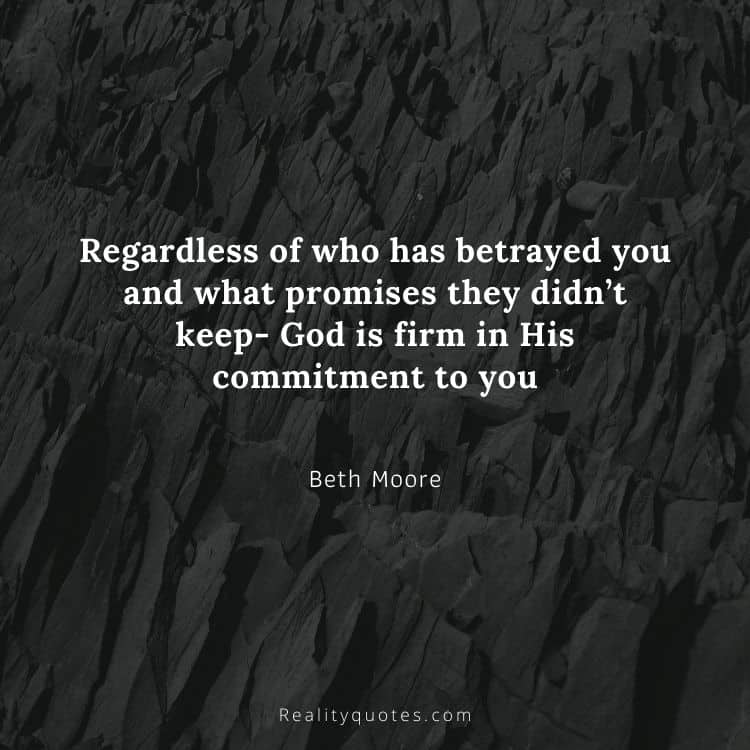 Regardless of who has betrayed you and what promises they didn't keep- God is firm in His commitment to you