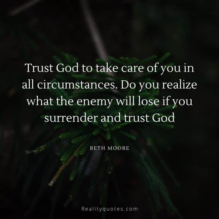 Trust God to take care of you in all circumstances. Do you realize what the enemy will lose if you surrender and trust God