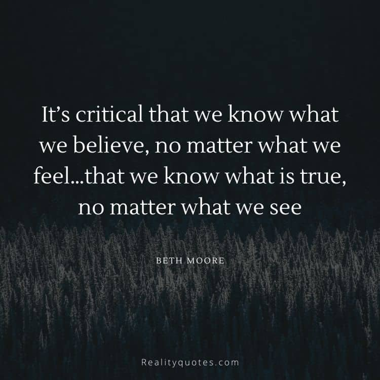 It's critical that we know what we believe, no matter what we feel…that we know what is true, no matter what we see