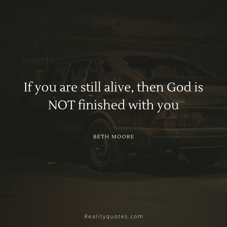 If you are still alive, then God is NOT finished with you