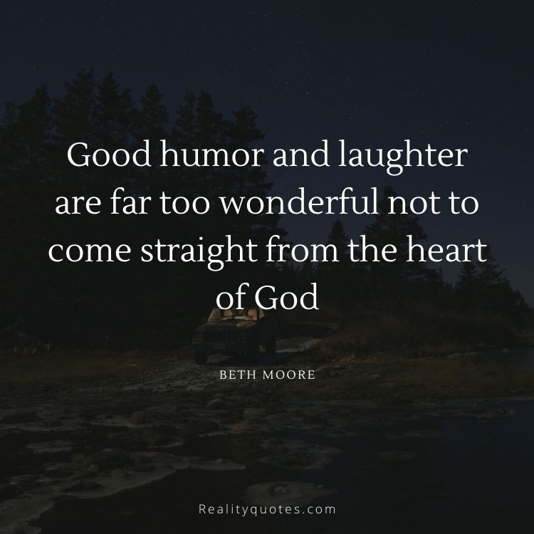 Good humor and laughter are far too wonderful not to come straight from the heart of God