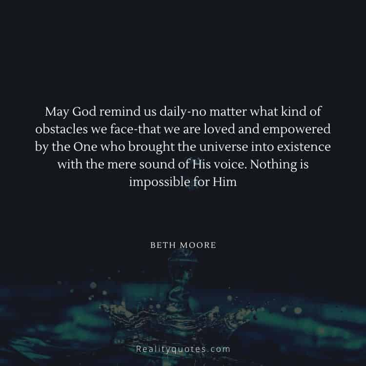 May God remind us daily-no matter what kind of obstacles we face-that we are loved and empowered by the One who brought the universe into existence with the mere sound of His voice. Nothing is impossible for Him