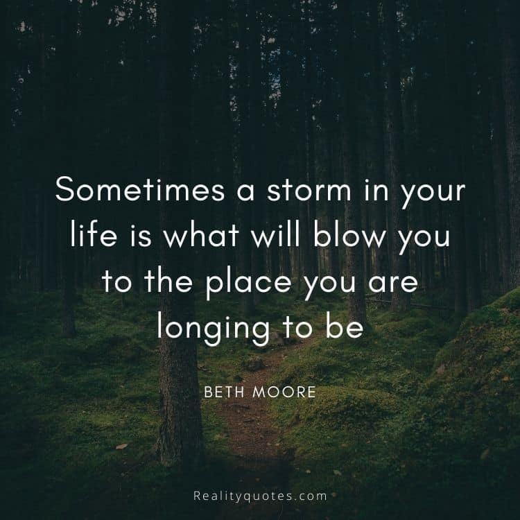 Sometimes a storm in your life is what will blow you to the place you are longing to be