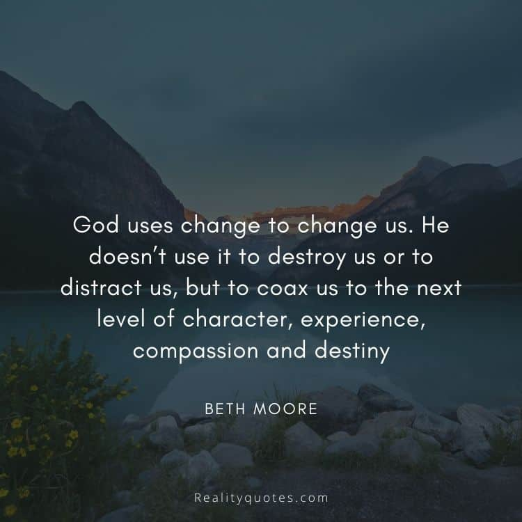God uses change to change us. He doesn't use it to destroy us or to distract us, but to coax us to the next level of character, experience, compassion and destiny