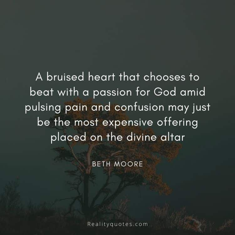 A bruised heart that chooses to beat with a passion for God amid pulsing pain and confusion may just be the most expensive offering placed on the divine altar