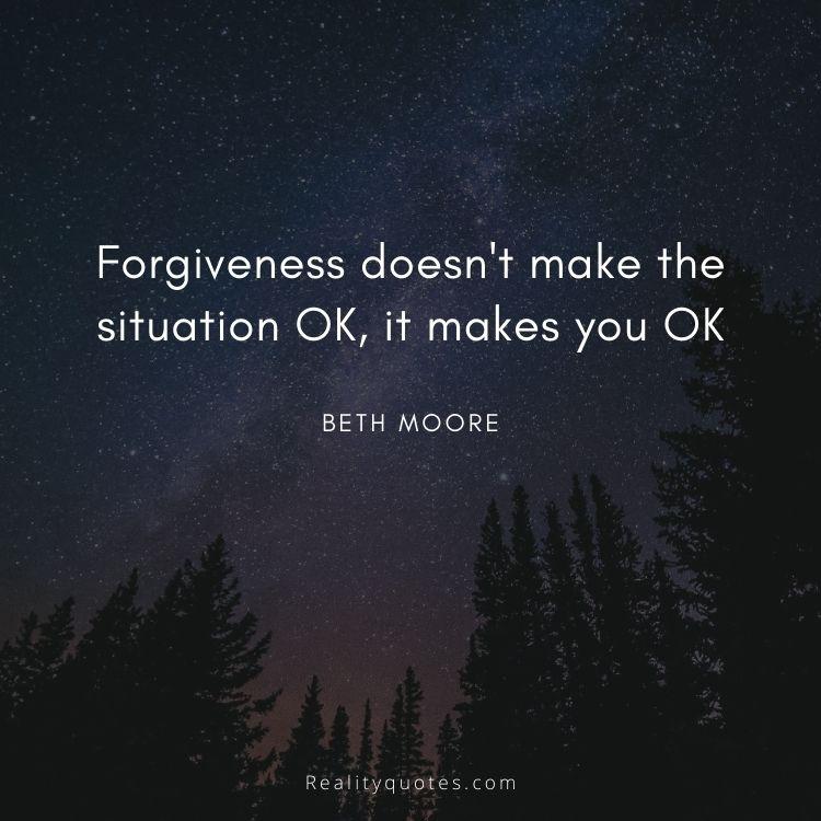 Forgiveness doesn't make the situation OK, it makes you OK