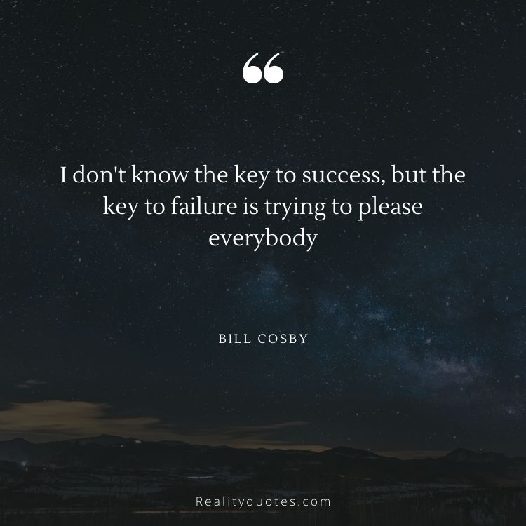 I don't know the key to success, but the key to failure is trying to please everybody