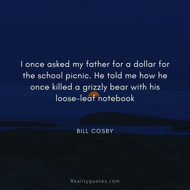 I once asked my father for a dollar for the school picnic. He told me how he once killed a grizzly bear with his loose-leaf notebook