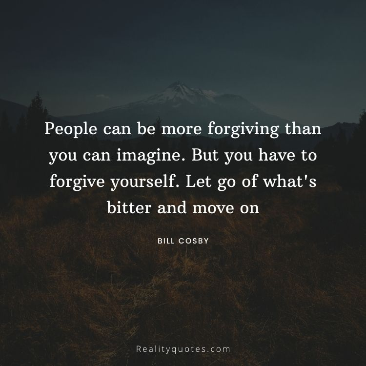 People can be more forgiving than you can imagine. But you have to forgive yourself. Let go of what's bitter and move on