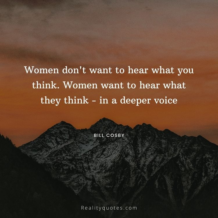 Women don't want to hear what you think. Women want to hear what they think - in a deeper voice
