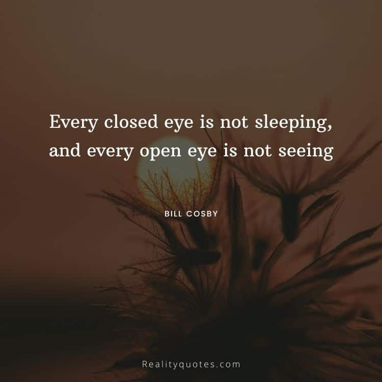Every closed eye is not sleeping, and every open eye is not seeing