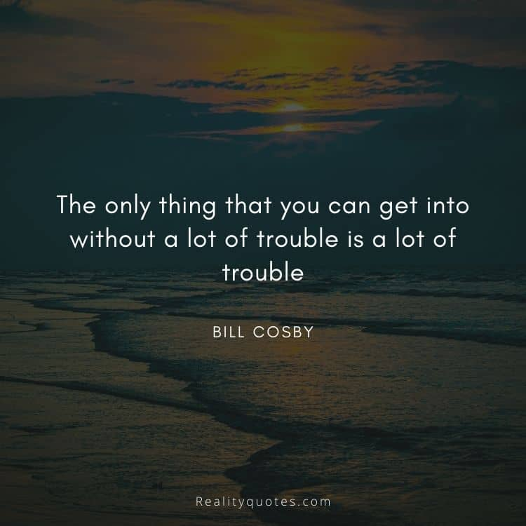 The only thing that you can get into without a lot of trouble is a lot of trouble