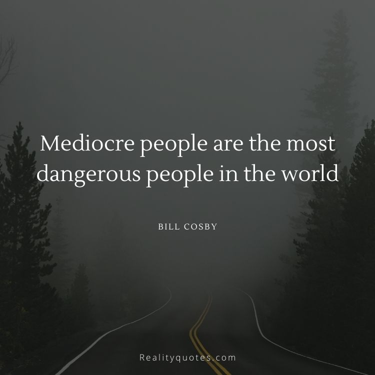 Mediocre people are the most dangerous people in the world