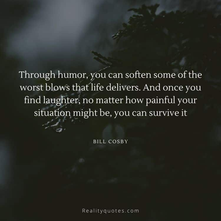 Through humor, you can soften some of the worst blows that life delivers. And once you find laughter, no matter how painful your situation might be, you can survive it