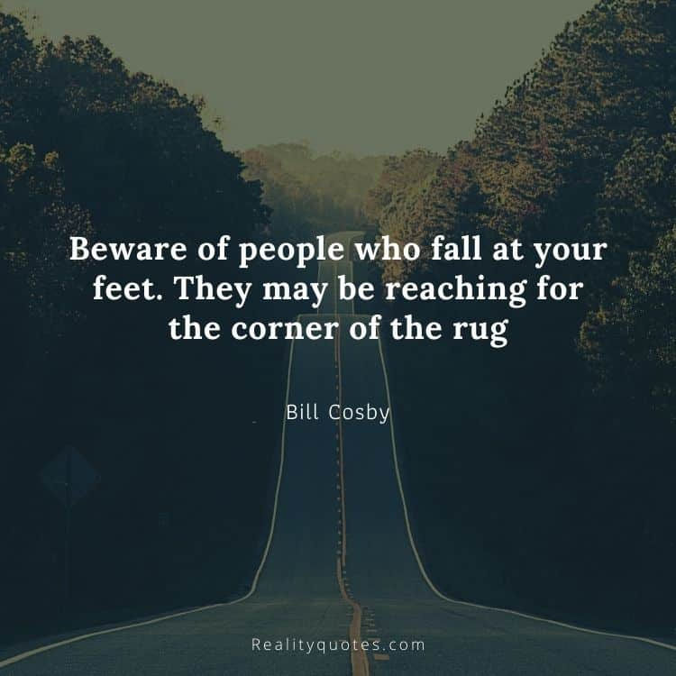 Beware of people who fall at your feet. They may be reaching for the corner of the rug