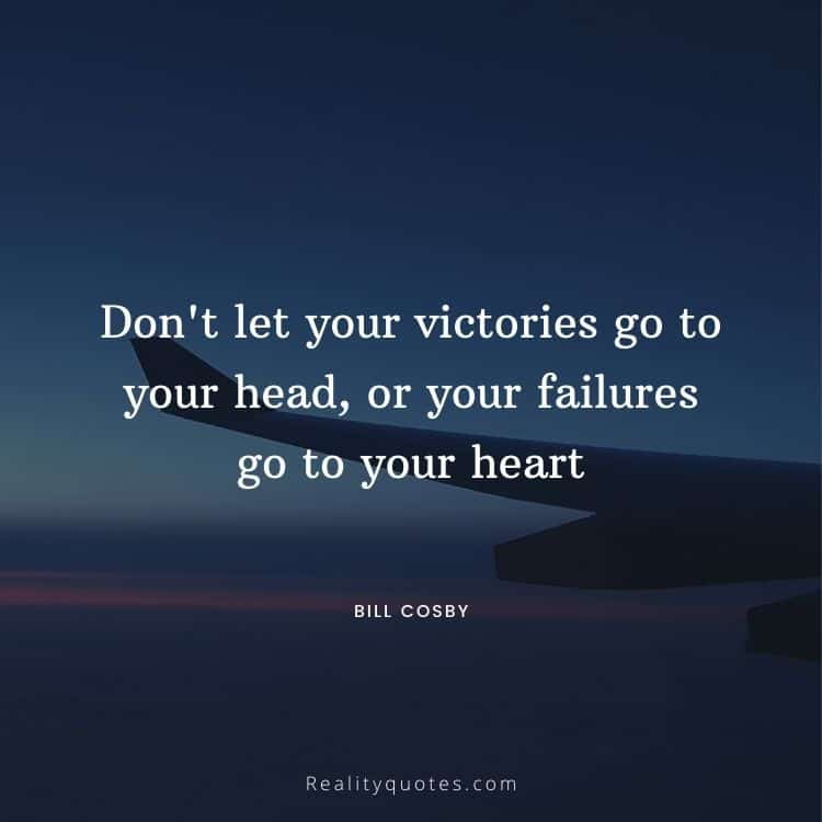 Don't let your victories go to your head, or your failures go to your heart