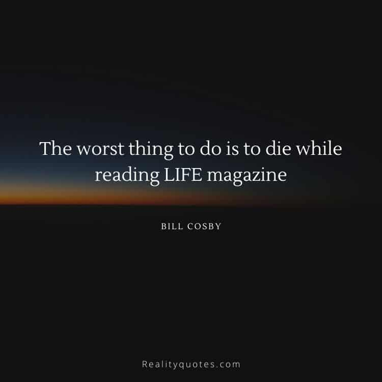 The worst thing to do is to die while reading LIFE magazine